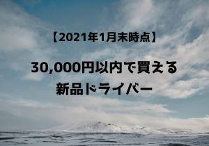 【2021年1月末日現在】絶対お得! 30,000円以内で買えるおすすめ新品ドライバー