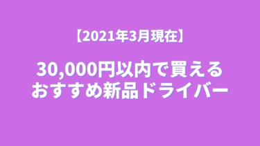 【2021年3月現在】賢く安く買おう! 30,000円以内で買えるおすすめ新品ドライバー